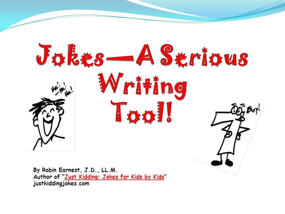 By Robin Earnest, J.D., LL.M. Author of Just Kidding: Jokes for Kids by Kids justkiddingjokes.com