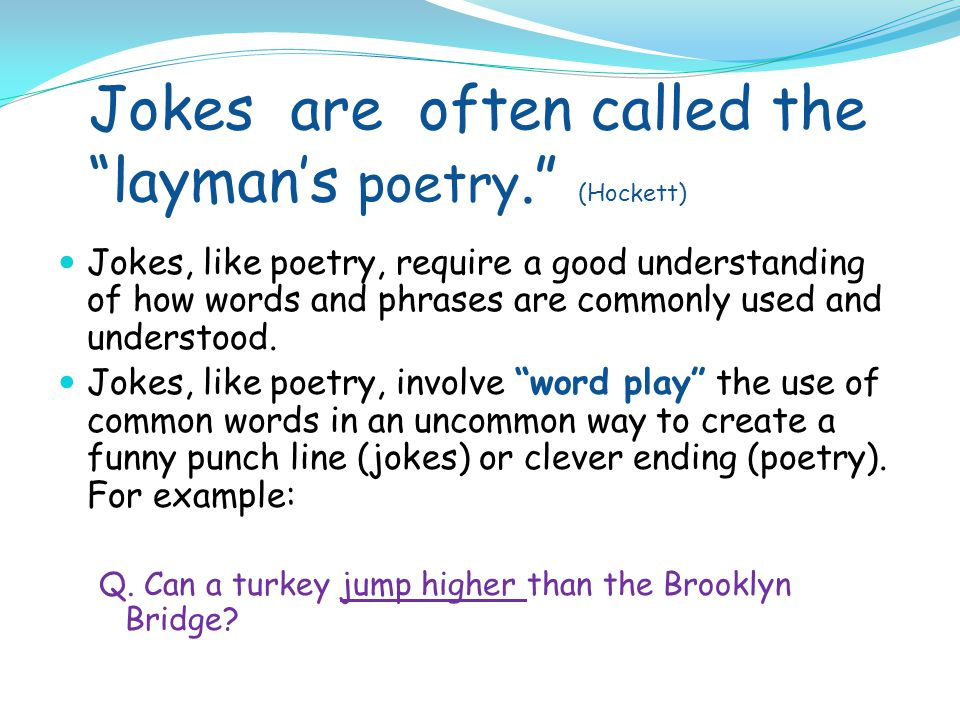 Jokes are often called the layman's poetry. (Hockett) Jokes, like poetry, require a good understanding of how words and phrases are commonly used and understood.