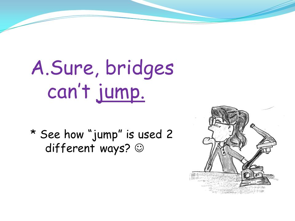 A.Sure, bridges can't jump. * See how jump is used 2 different ways?