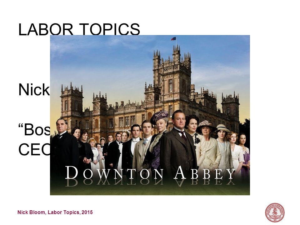 Nick Bloom, Labor Topics, 2015 LABOR TOPICS Nick Bloom Bossonomics : economics of CEOs and family firms