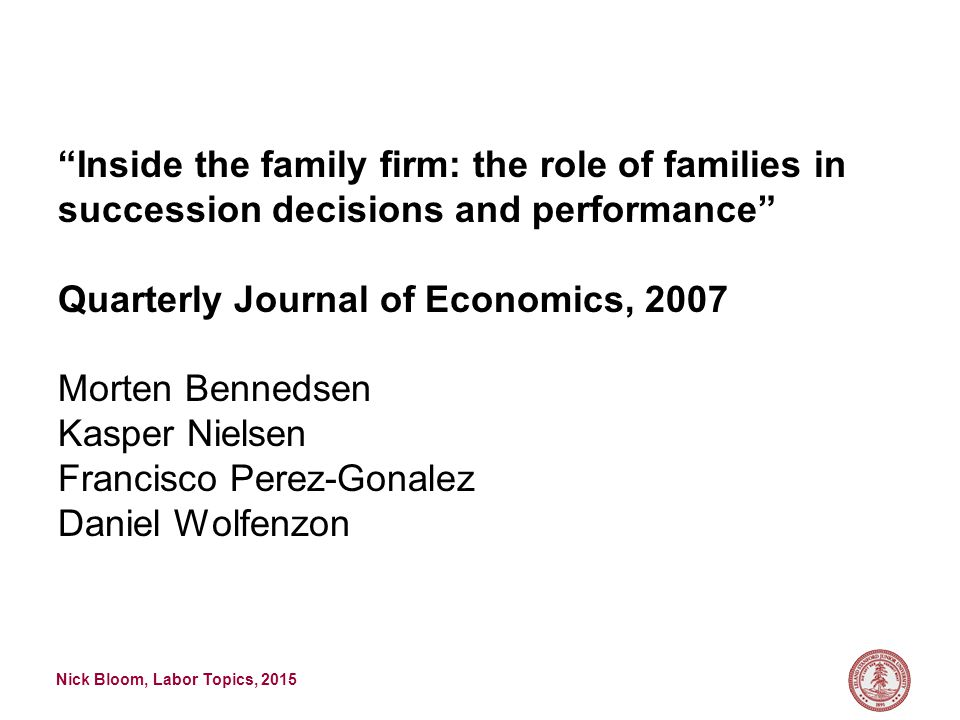 Nick Bloom, Labor Topics, 2015 Inside the family firm: the role of families in succession decisions and performance Quarterly Journal of Economics, 2007 Morten Bennedsen Kasper Nielsen Francisco Perez-Gonalez Daniel Wolfenzon