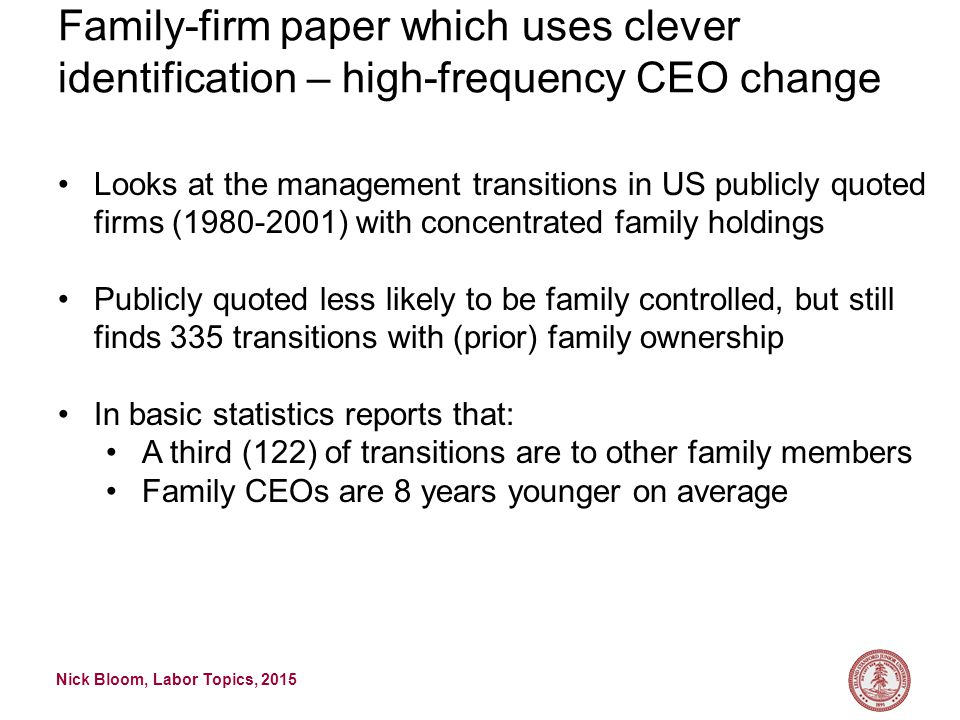 Nick Bloom, Labor Topics, 2015 Family-firm paper which uses clever identification – high-frequency CEO change Looks at the management transitions in US publicly quoted firms (1980-2001) with concentrated family holdings Publicly quoted less likely to be family controlled, but still finds 335 transitions with (prior) family ownership In basic statistics reports that: A third (122) of transitions are to other family members Family CEOs are 8 years younger on average