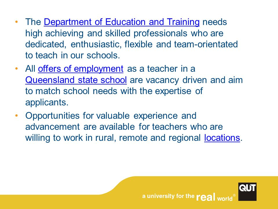 The Department of Education and Training needs high achieving and skilled professionals who are dedicated, enthusiastic, flexible and team-orientated to teach in our schools.Department of Education and Training All offers of employment as a teacher in a Queensland state school are vacancy driven and aim to match school needs with the expertise of applicants.offers of employment Queensland state school Opportunities for valuable experience and advancement are available for teachers who are willing to work in rural, remote and regional locations.locations