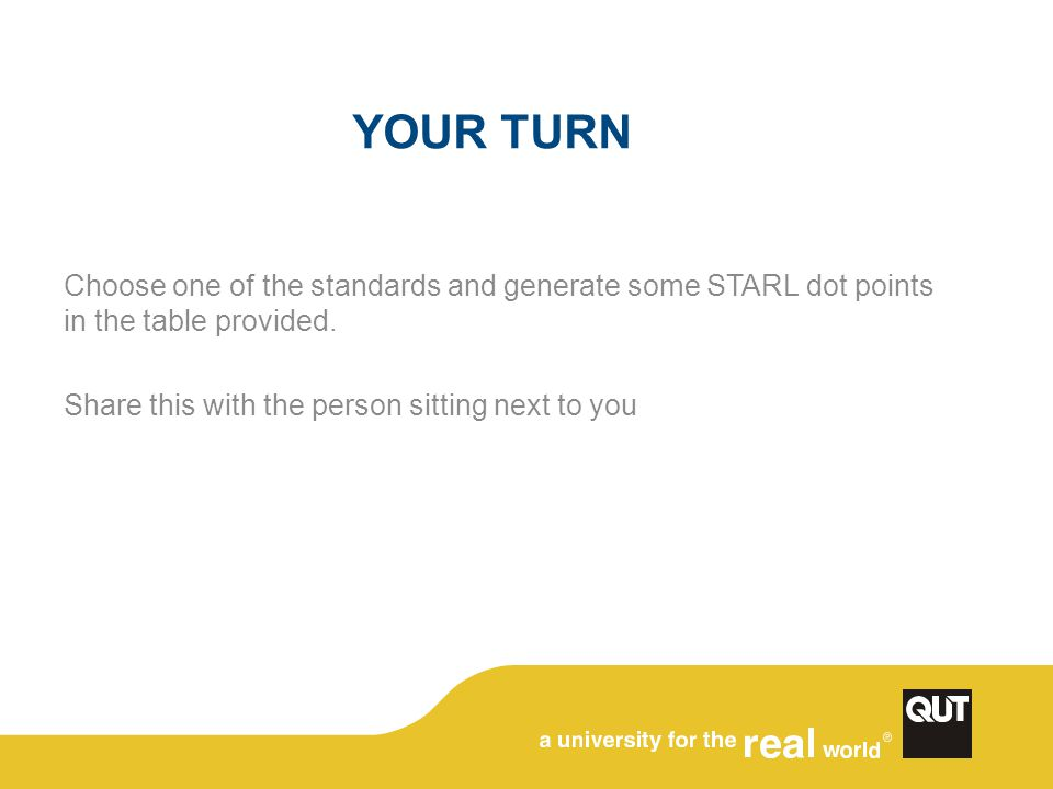 YOUR TURN Choose one of the standards and generate some STARL dot points in the table provided. Share this with the person sitting next to you