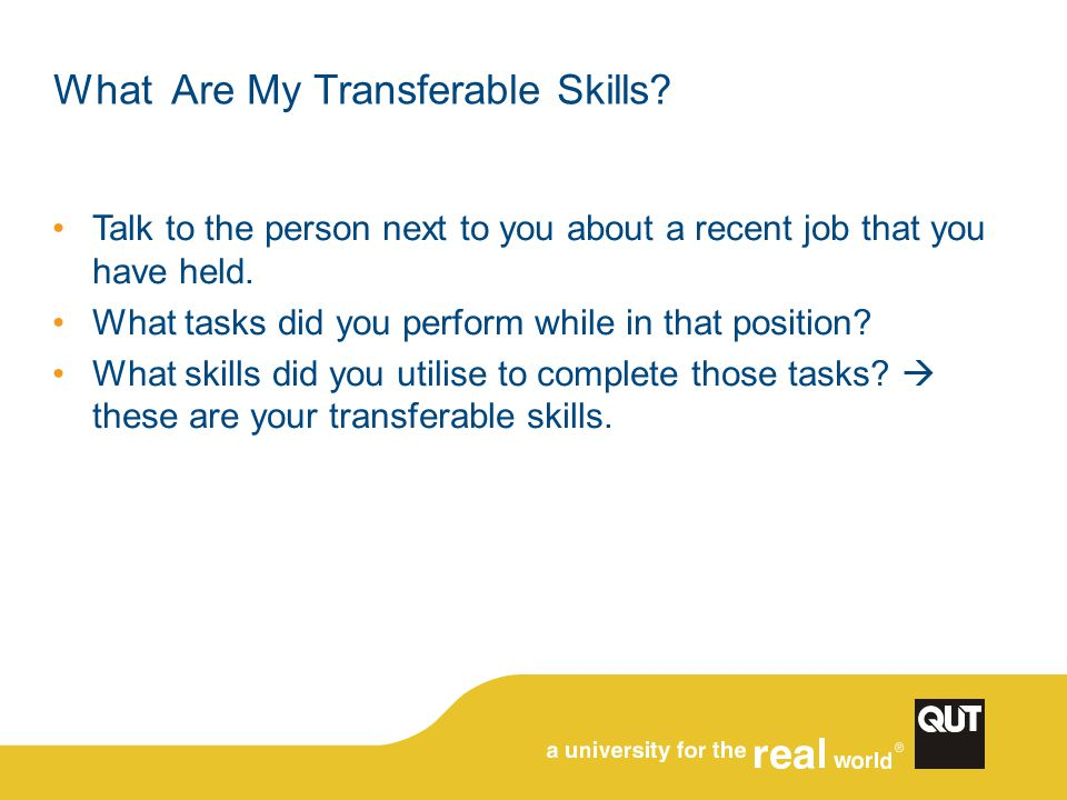 What Are My Transferable Skills? Talk to the person next to you about a recent job that you have held. What tasks did you perform while in that positi