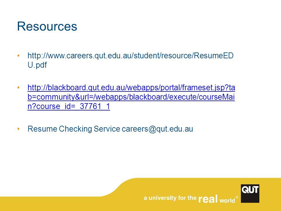 Resources http://www.careers.qut.edu.au/student/resource/ResumeED U.pdf http://blackboard.qut.edu.au/webapps/portal/frameset.jsp?ta b=community&url=/w