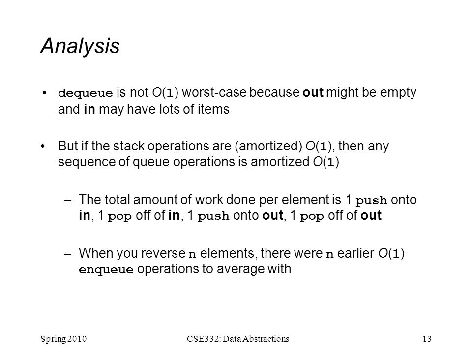 Analysis dequeue is not O( 1 ) worst-case because out might be empty and in may have lots of items But if the stack operations are (amortized) O( 1 ),