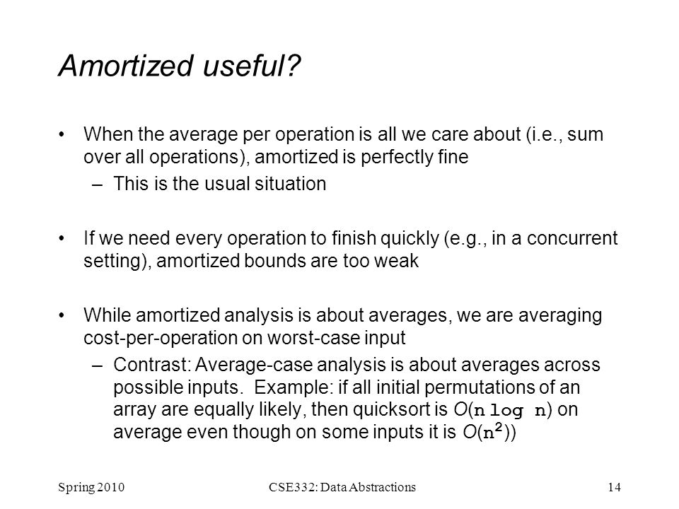 Amortized useful? When the average per operation is all we care about (i.e., sum over all operations), amortized is perfectly fine –This is the usual