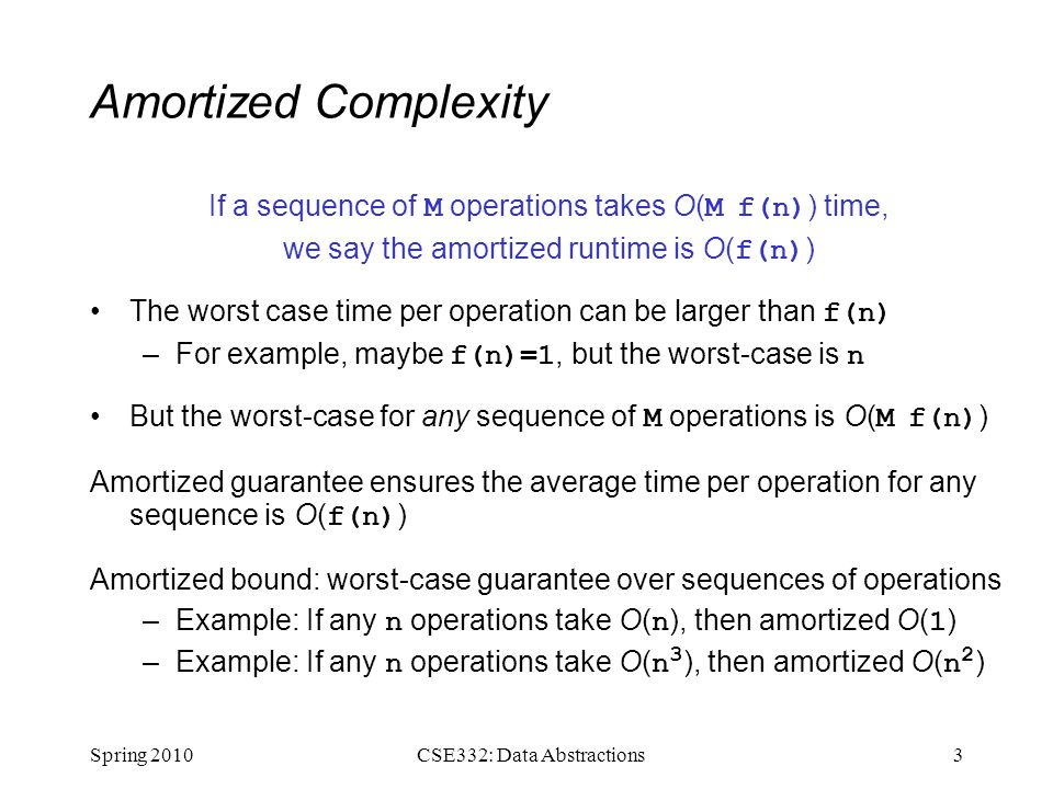 Amortized Complexity If a sequence of M operations takes O( M f(n) ) time, we say the amortized runtime is O( f(n) ) The worst case time per operation