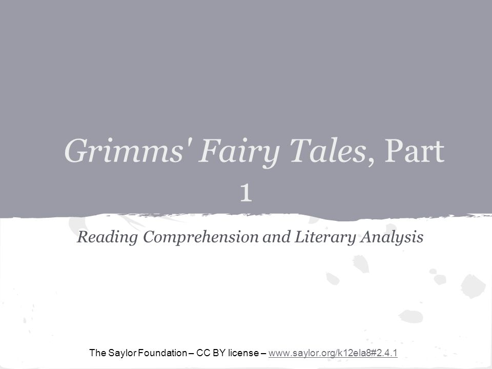 Grimms Fairy Tales, Part 1 Reading Comprehension and Literary Analysis The Saylor Foundation – CC BY license – www.saylor.org/k12ela8#2.4.1www.saylor.org/k12ela8#2.4.1