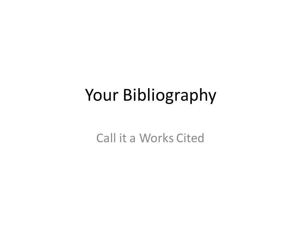 Your Bibliography Call it a Works Cited