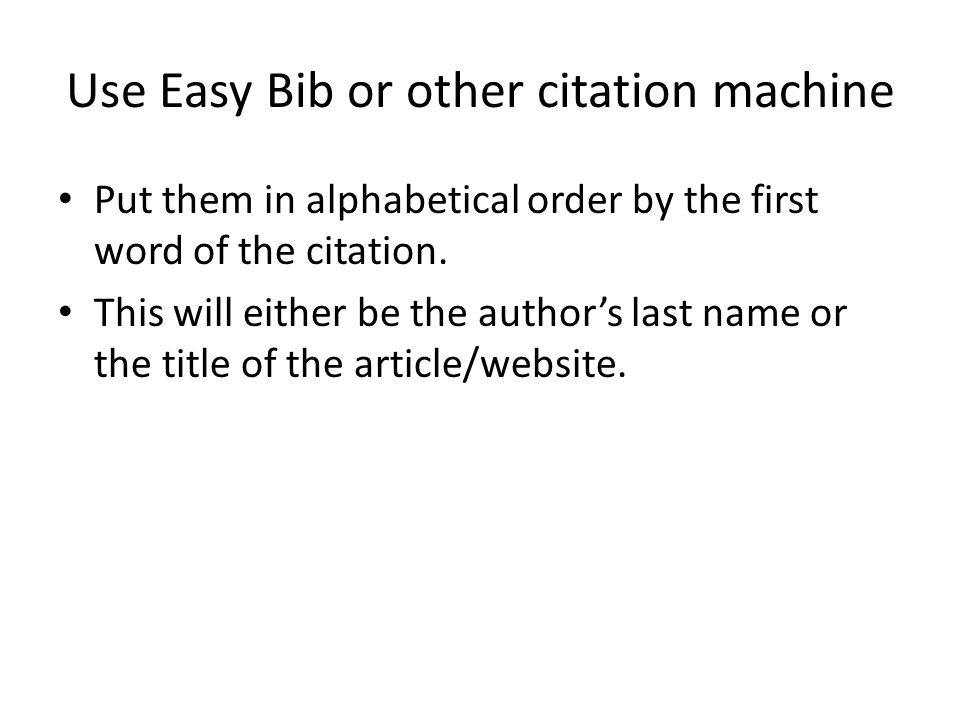 Use Easy Bib or other citation machine Put them in alphabetical order by the first word of the citation. This will either be the author's last name or