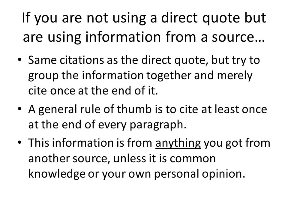 If you are not using a direct quote but are using information from a source… Same citations as the direct quote, but try to group the information toge