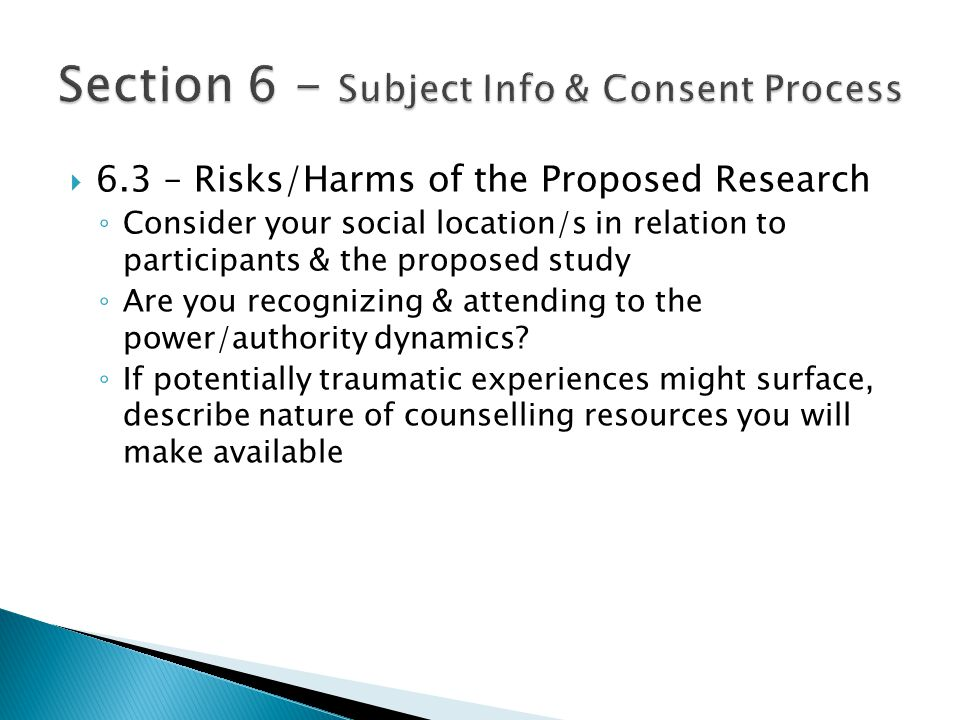  6.3 – Risks/Harms of the Proposed Research ◦ Consider your social location/s in relation to participants & the proposed study ◦ Are you recognizing & attending to the power/authority dynamics.
