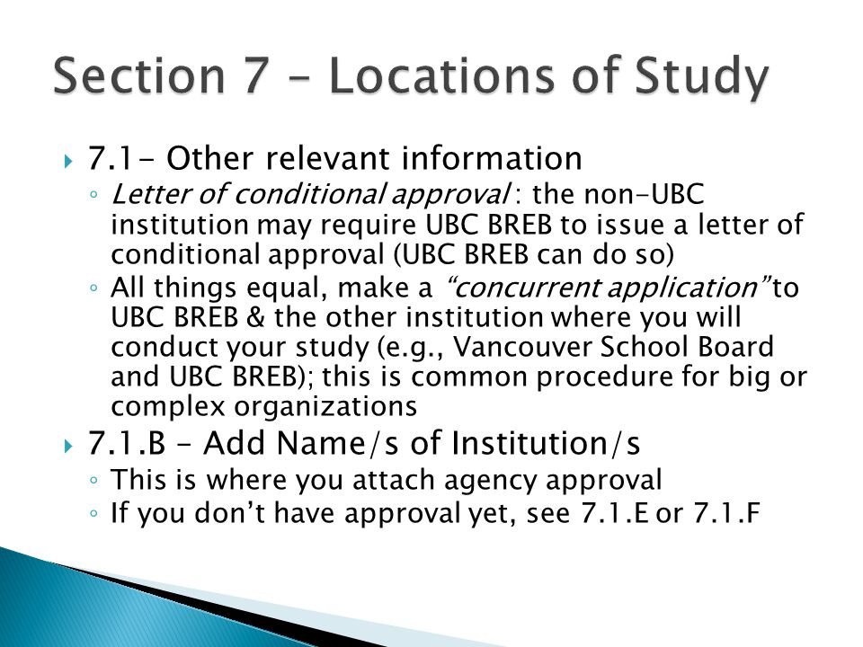  7.1- Other relevant information ◦ Letter of conditional approval : the non-UBC institution may require UBC BREB to issue a letter of conditional approval (UBC BREB can do so) ◦ All things equal, make a concurrent application to UBC BREB & the other institution where you will conduct your study (e.g., Vancouver School Board and UBC BREB); this is common procedure for big or complex organizations  7.1.B – Add Name/s of Institution/s ◦ This is where you attach agency approval ◦ If you don't have approval yet, see 7.1.E or 7.1.F