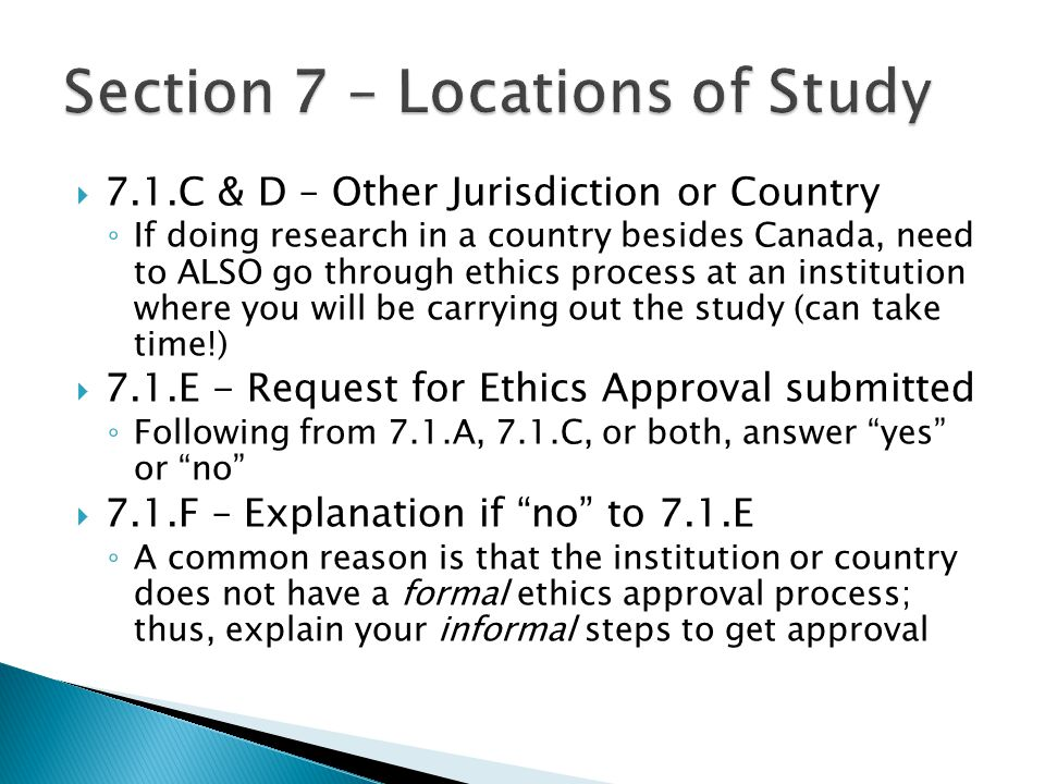  7.1.C & D – Other Jurisdiction or Country ◦ If doing research in a country besides Canada, need to ALSO go through ethics process at an institution where you will be carrying out the study (can take time!)  7.1.E - Request for Ethics Approval submitted ◦ Following from 7.1.A, 7.1.C, or both, answer yes or no  7.1.F – Explanation if no to 7.1.E ◦ A common reason is that the institution or country does not have a formal ethics approval process; thus, explain your informal steps to get approval