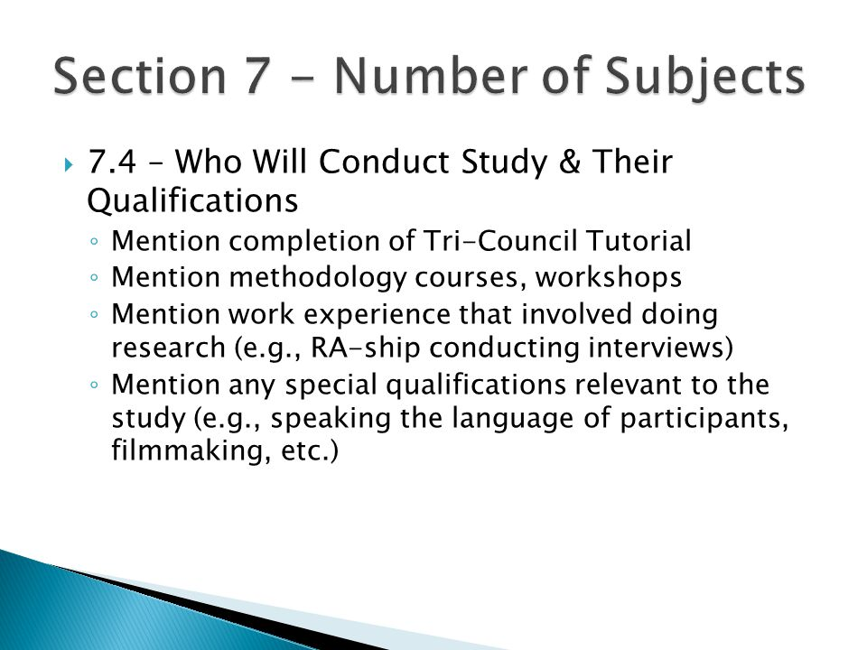  7.4 – Who Will Conduct Study & Their Qualifications ◦ Mention completion of Tri-Council Tutorial ◦ Mention methodology courses, workshops ◦ Mention work experience that involved doing research (e.g., RA-ship conducting interviews) ◦ Mention any special qualifications relevant to the study (e.g., speaking the language of participants, filmmaking, etc.)