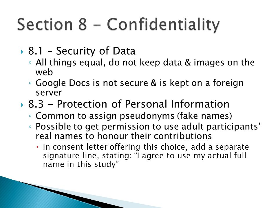  8.1 – Security of Data ◦ All things equal, do not keep data & images on the web ◦ Google Docs is not secure & is kept on a foreign server  8.3 - Protection of Personal Information ◦ Common to assign pseudonyms (fake names) ◦ Possible to get permission to use adult participants' real names to honour their contributions  In consent letter offering this choice, add a separate signature line, stating: I agree to use my actual full name in this study