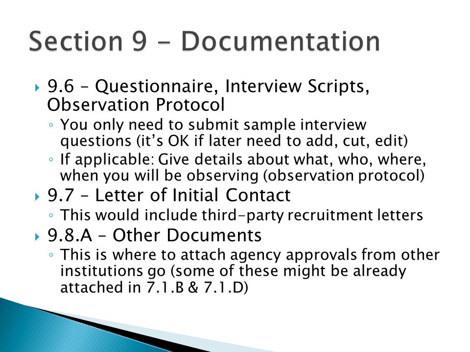  9.6 – Questionnaire, Interview Scripts, Observation Protocol ◦ You only need to submit sample interview questions (it's OK if later need to add, cut, edit) ◦ If applicable: Give details about what, who, where, when you will be observing (observation protocol)  9.7 – Letter of Initial Contact ◦ This would include third-party recruitment letters  9.8.A – Other Documents ◦ This is where to attach agency approvals from other institutions go (some of these might be already attached in 7.1.B & 7.1.D)