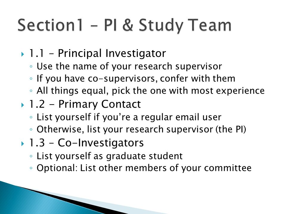  1.1 – Principal Investigator ◦ Use the name of your research supervisor ◦ If you have co-supervisors, confer with them ◦ All things equal, pick the one with most experience  1.2 - Primary Contact ◦ List yourself if you're a regular email user ◦ Otherwise, list your research supervisor (the PI)  1.3 – Co-Investigators ◦ List yourself as graduate student ◦ Optional: List other members of your committee