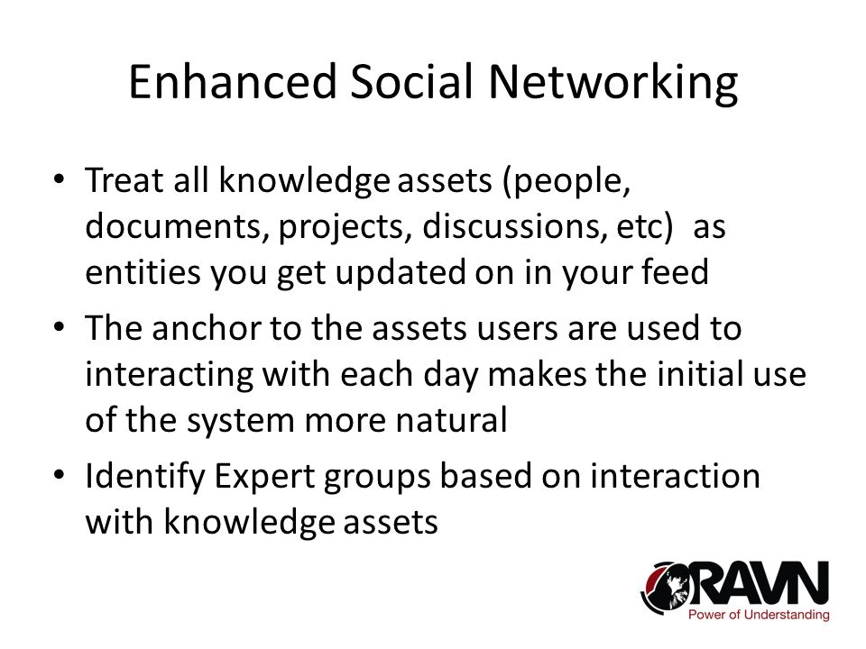 Enhanced Social Networking Treat all knowledge assets (people, documents, projects, discussions, etc) as entities you get updated on in your feed The anchor to the assets users are used to interacting with each day makes the initial use of the system more natural Identify Expert groups based on interaction with knowledge assets