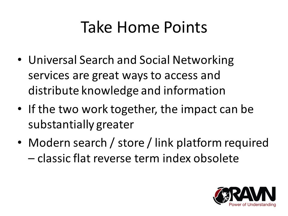 Take Home Points Universal Search and Social Networking services are great ways to access and distribute knowledge and information If the two work together, the impact can be substantially greater Modern search / store / link platform required – classic flat reverse term index obsolete