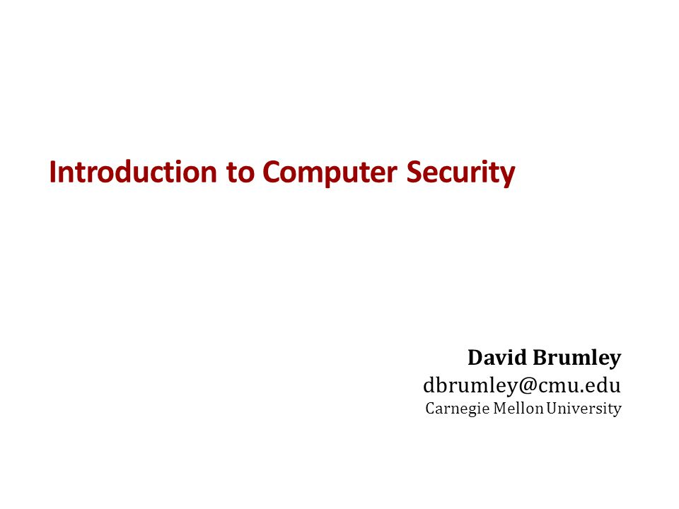Introduction to Computer Security David Brumley dbrumley@cmu.edu Carnegie Mellon University