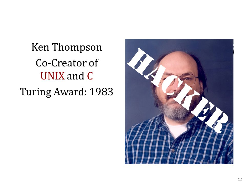 Ken Thompson Co-Creator of UNIX and C Turing Award: 1983 12 Hacker