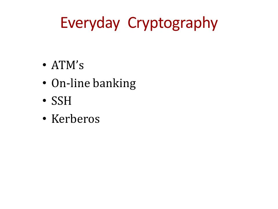 Everyday Cryptography ATM's On-line banking SSH Kerberos