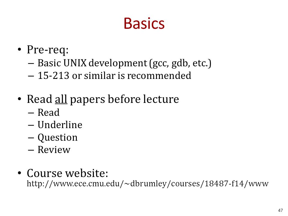 Basics Pre-req: – Basic UNIX development (gcc, gdb, etc.) – 15-213 or similar is recommended Read all papers before lecture – Read – Underline – Question – Review Course website: http://www.ece.cmu.edu/~dbrumley/courses/18487-f14/www 47