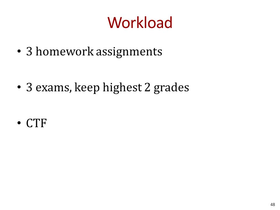 Workload 3 homework assignments 3 exams, keep highest 2 grades CTF 48