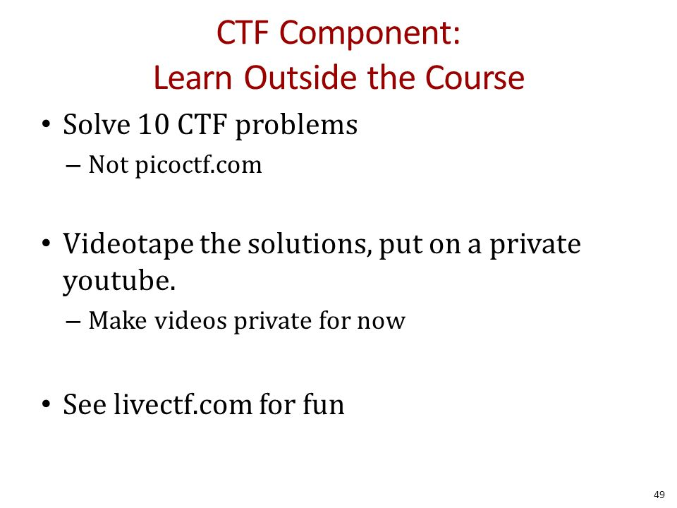 CTF Component: Learn Outside the Course Solve 10 CTF problems – Not picoctf.com Videotape the solutions, put on a private youtube.