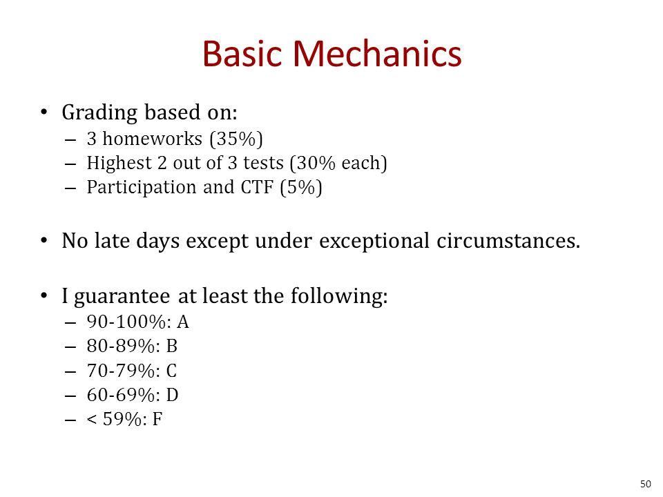 Basic Mechanics Grading based on: – 3 homeworks (35%) – Highest 2 out of 3 tests (30% each) – Participation and CTF (5%) No late days except under exceptional circumstances.