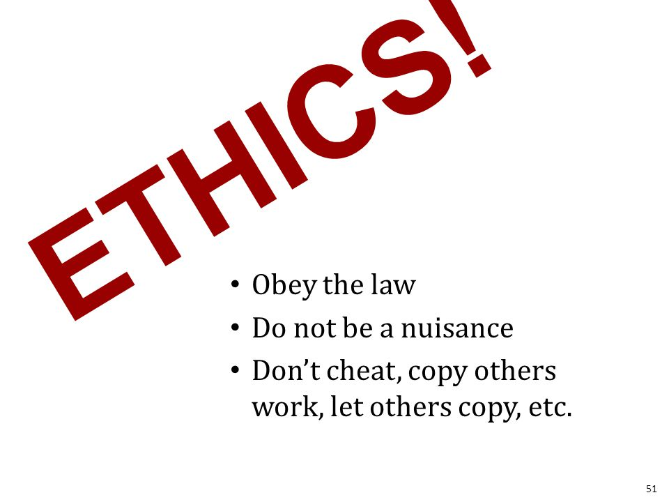ETHICS! Obey the law Do not be a nuisance Don't cheat, copy others work, let others copy, etc. 51