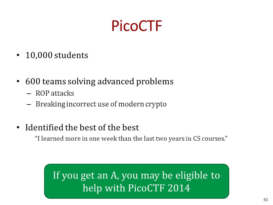 PicoCTF 10,000 students 600 teams solving advanced problems – ROP attacks – Breaking incorrect use of modern crypto Identified the best of the best I learned more in one week than the last two years in CS courses. 61 If you get an A, you may be eligible to help with PicoCTF 2014