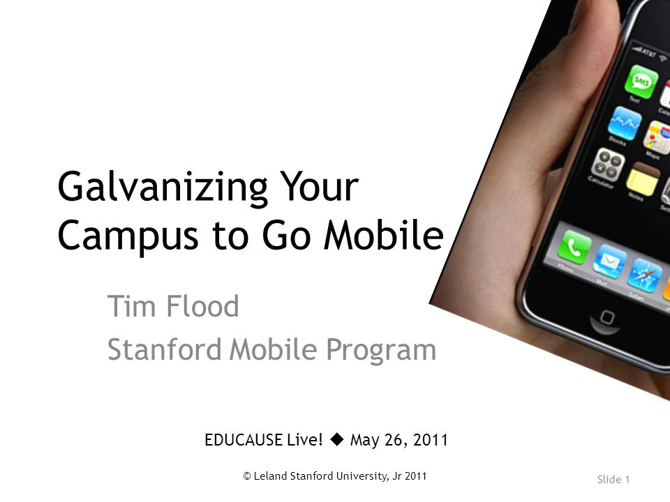 Slide 1 © Leland Stanford University, Jr 2011 Galvanizing Your Campus to Go Mobile Tim Flood Stanford Mobile Program EDUCAUSE Live.