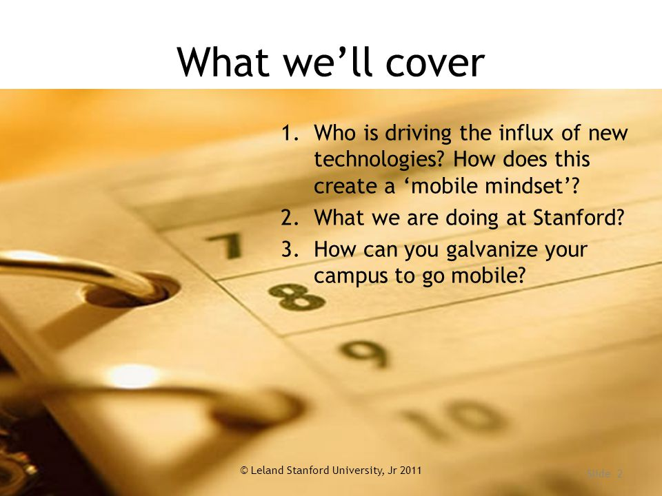 What we'll cover © Leland Stanford University, Jr 2011 Slide 2 1.Who is driving the influx of new technologies.