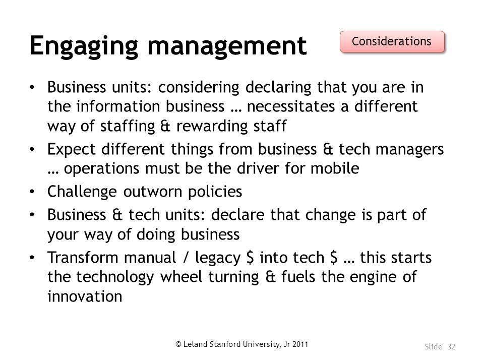 Engaging management Business units: considering declaring that you are in the information business … necessitates a different way of staffing & rewarding staff Expect different things from business & tech managers … operations must be the driver for mobile Challenge outworn policies Business & tech units: declare that change is part of your way of doing business Transform manual / legacy $ into tech $ … this starts the technology wheel turning & fuels the engine of innovation © Leland Stanford University, Jr 2011 Slide 32 Considerations