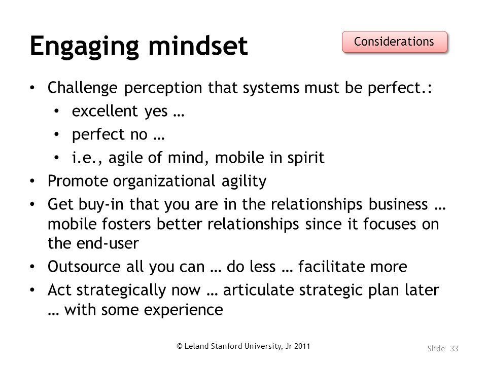 Engaging mindset Challenge perception that systems must be perfect.: excellent yes … perfect no … i.e., agile of mind, mobile in spirit Promote organizational agility Get buy-in that you are in the relationships business … mobile fosters better relationships since it focuses on the end-user Outsource all you can … do less … facilitate more Act strategically now … articulate strategic plan later … with some experience © Leland Stanford University, Jr 2011 Slide 33 Considerations