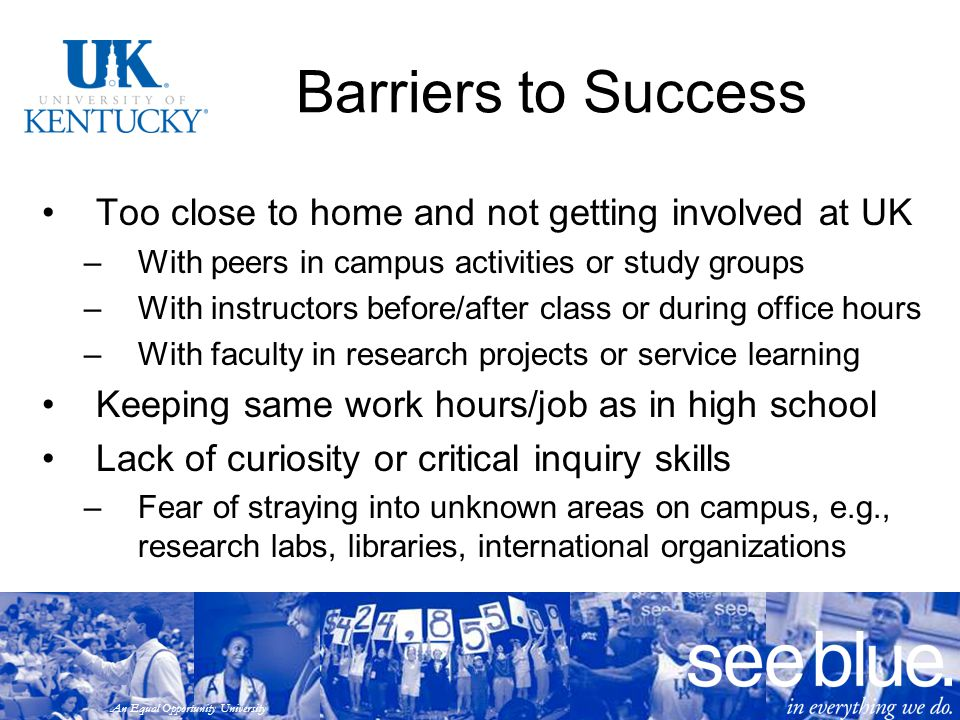 An Equal Opportunity University Barriers to Success Too close to home and not getting involved at UK –With peers in campus activities or study groups –With instructors before/after class or during office hours –With faculty in research projects or service learning Keeping same work hours/job as in high school Lack of curiosity or critical inquiry skills –Fear of straying into unknown areas on campus, e.g., research labs, libraries, international organizations
