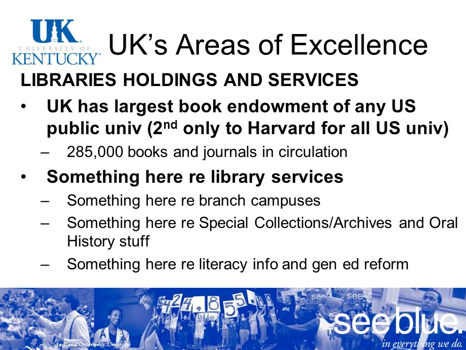 An Equal Opportunity University UK's Areas of Excellence LIBRARIES HOLDINGS AND SERVICES UK has largest book endowment of any US public univ (2 nd only to Harvard for all US univ) –285,000 books and journals in circulation Something here re library services –Something here re branch campuses –Something here re Special Collections/Archives and Oral History stuff –Something here re literacy info and gen ed reform