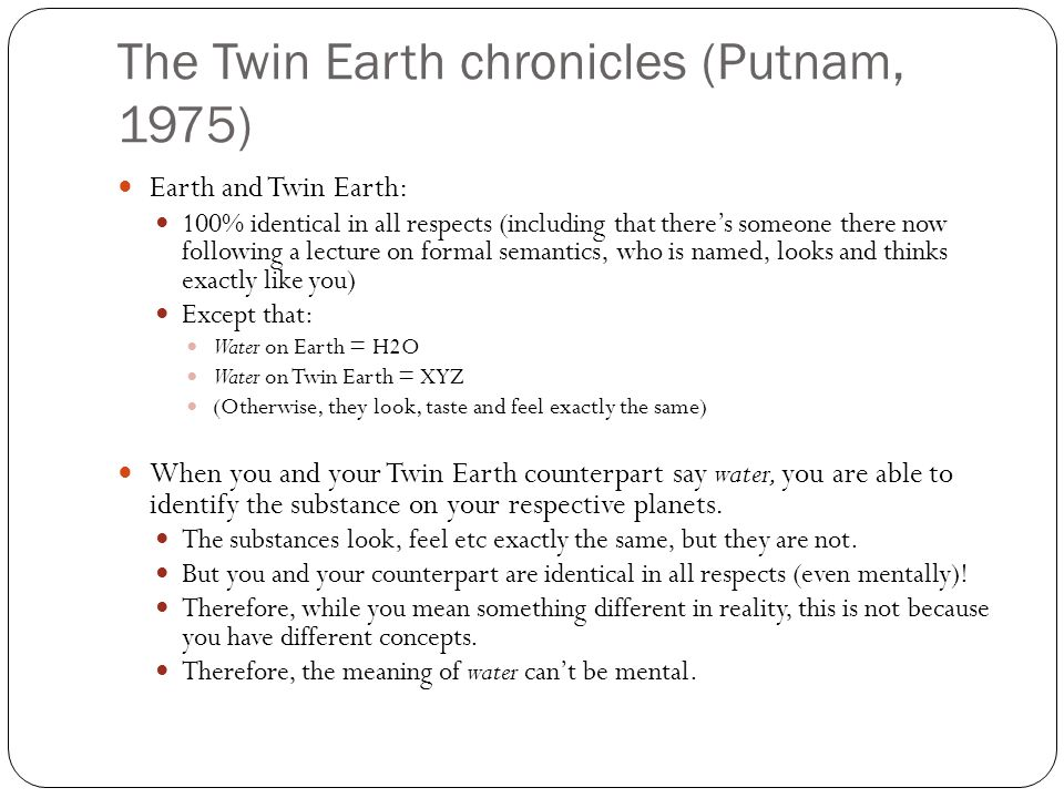 The Twin Earth chronicles (Putnam, 1975) Earth and Twin Earth: 100% identical in all respects (including that there's someone there now following a lecture on formal semantics, who is named, looks and thinks exactly like you) Except that: Water on Earth = H2O Water on Twin Earth = XYZ (Otherwise, they look, taste and feel exactly the same) When you and your Twin Earth counterpart say water, you are able to identify the substance on your respective planets.