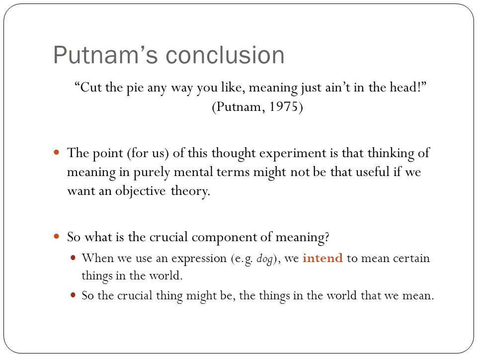 Putnam's conclusion Cut the pie any way you like, meaning just ain't in the head! (Putnam, 1975) The point (for us) of this thought experiment is that thinking of meaning in purely mental terms might not be that useful if we want an objective theory.