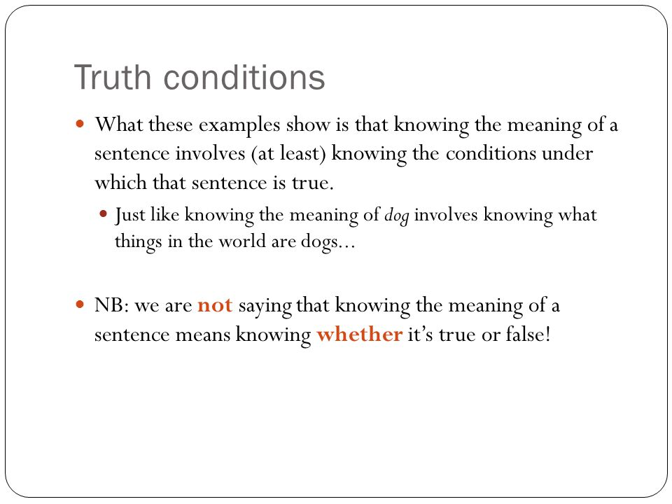 Truth conditions What these examples show is that knowing the meaning of a sentence involves (at least) knowing the conditions under which that sentence is true.