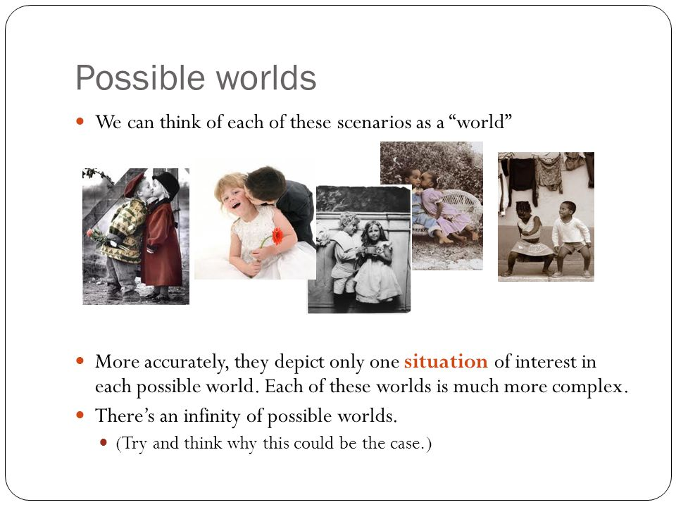 "Possible worlds We can think of each of these scenarios as a ""world"" More accurately, they depict only one situation of interest in each possible worl"