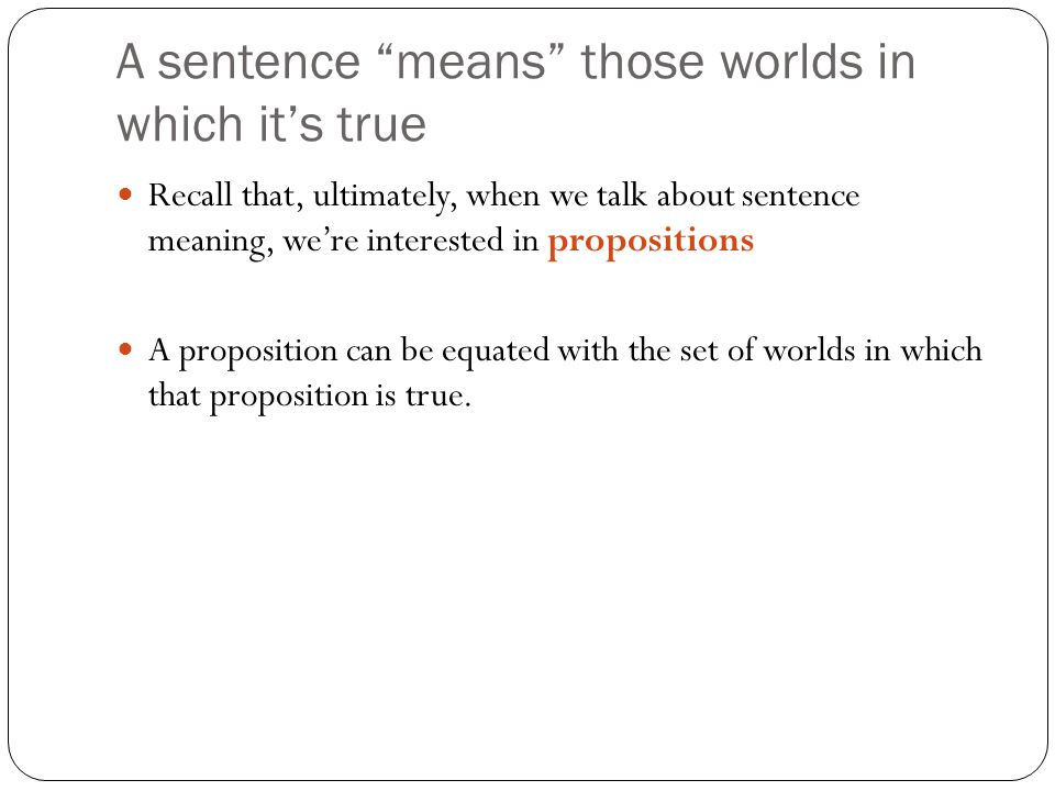 A sentence means those worlds in which it's true Recall that, ultimately, when we talk about sentence meaning, we're interested in propositions A proposition can be equated with the set of worlds in which that proposition is true.