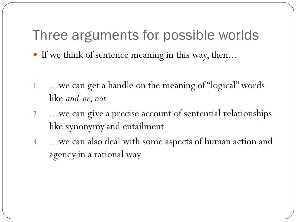 Three arguments for possible worlds If we think of sentence meaning in this way, then...