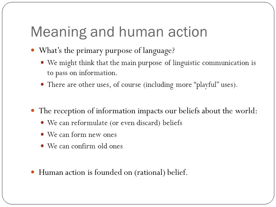 Meaning and human action What's the primary purpose of language? We might think that the main purpose of linguistic communication is to pass on inform