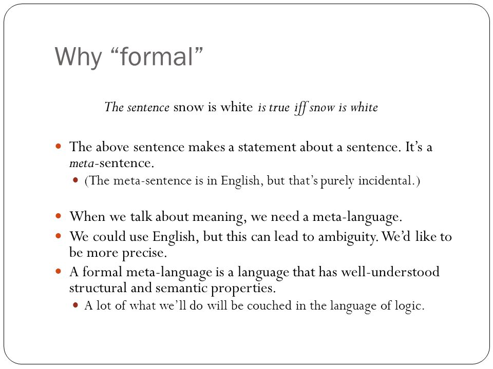 "Why ""formal"" The sentence snow is white is true iff snow is white The above sentence makes a statement about a sentence. It's a meta-sentence. (The me"
