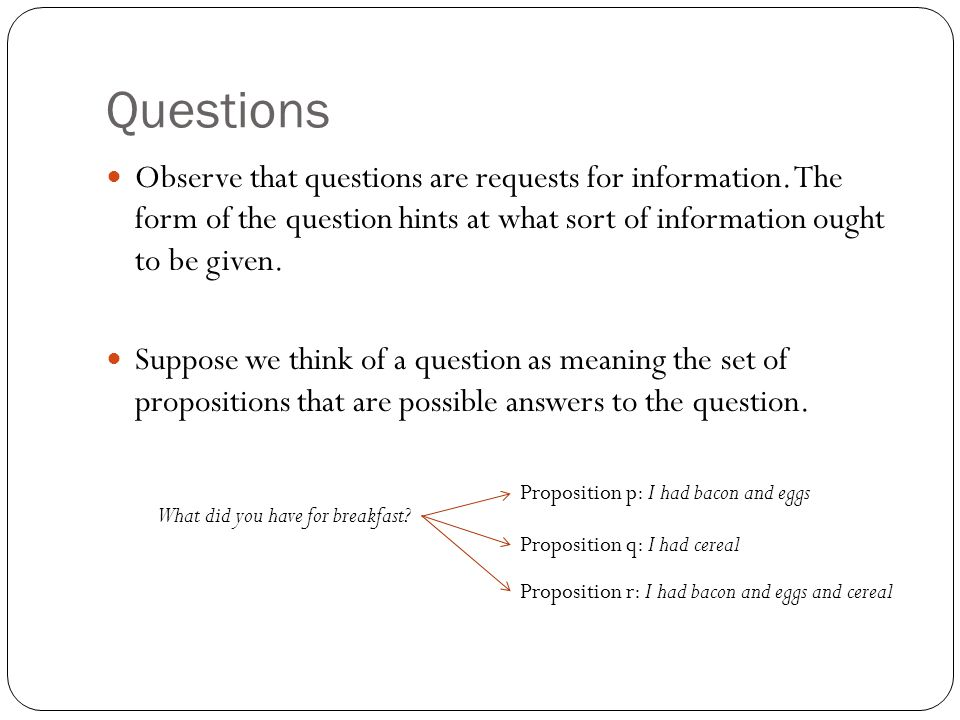 Questions Observe that questions are requests for information. The form of the question hints at what sort of information ought to be given. Suppose w